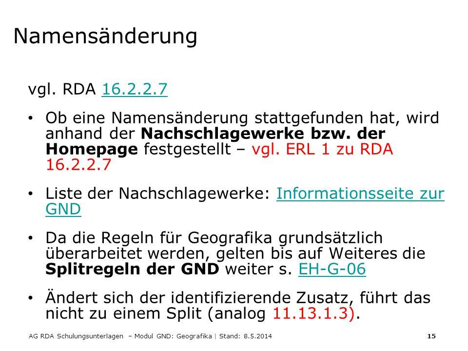 AG RDA Schulungsunterlagen – Modul GND: Geografika | Stand: 8.5.2014 15 Namensänderung vgl. RDA 16.2.2.716.2.2.7 Ob eine Namensänderung stattgefunden