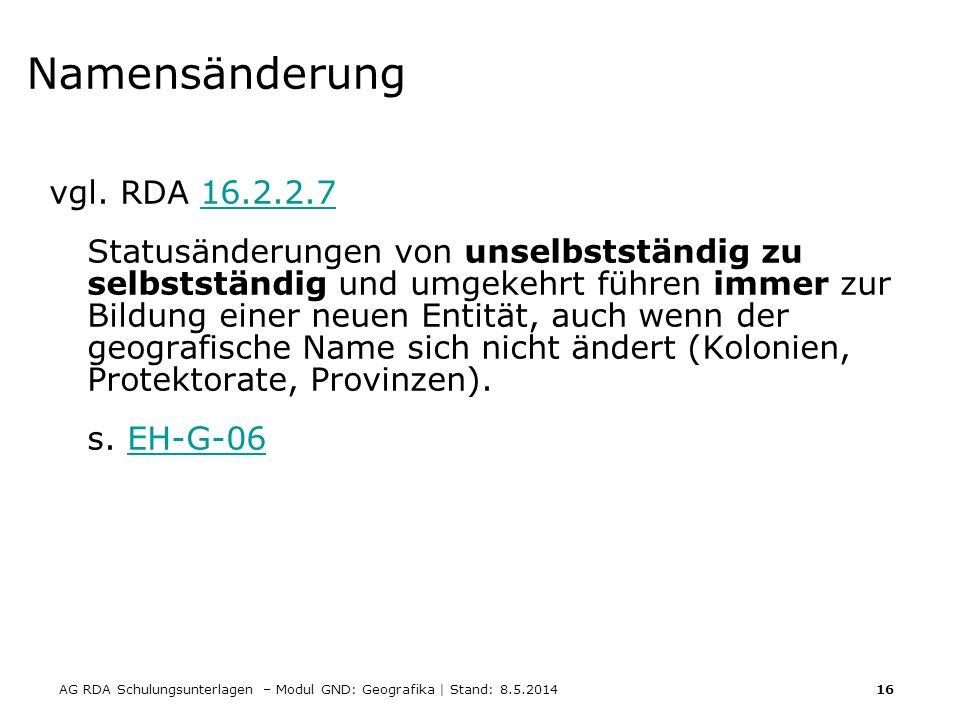 AG RDA Schulungsunterlagen – Modul GND: Geografika | Stand: 8.5.2014 16 Namensänderung vgl. RDA 16.2.2.716.2.2.7 Statusänderungen von unselbstständig