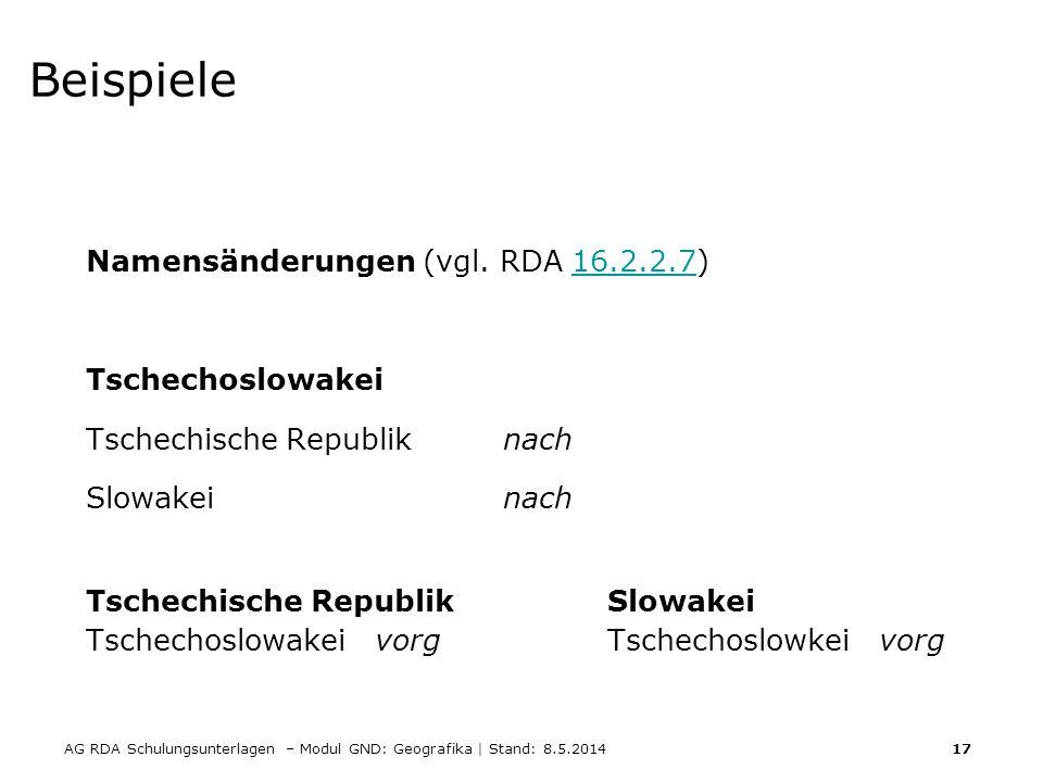 AG RDA Schulungsunterlagen – Modul GND: Geografika | Stand: 8.5.2014 17 Beispiele Namensänderungen (vgl. RDA 16.2.2.7)16.2.2.7 Tschechoslowakei Tschec