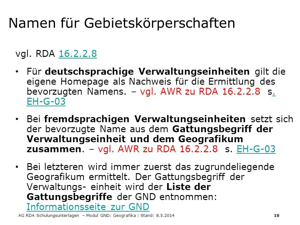 AG RDA Schulungsunterlagen – Modul GND: Geografika | Stand: 8.5.2014 18 Namen für Gebietskörperschaften vgl. RDA 16.2.2.816.2.2.8 Für deutschsprachige