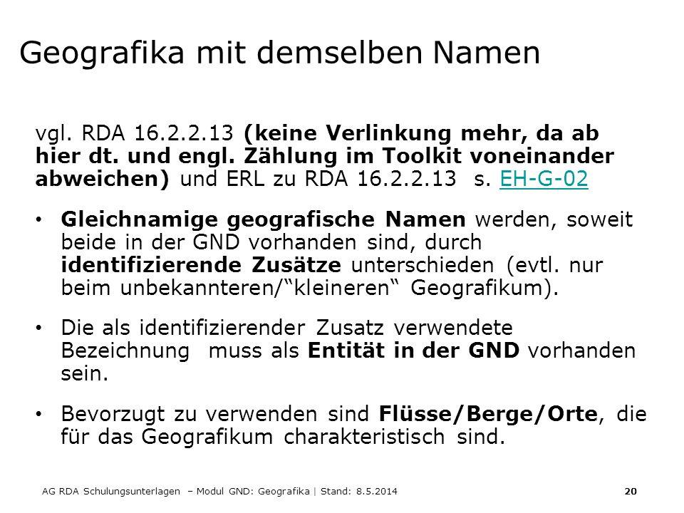 AG RDA Schulungsunterlagen – Modul GND: Geografika | Stand: 8.5.2014 20 Geografika mit demselben Namen vgl. RDA 16.2.2.13 (keine Verlinkung mehr, da a