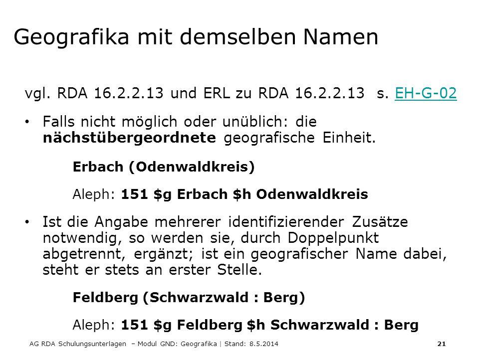 AG RDA Schulungsunterlagen – Modul GND: Geografika | Stand: 8.5.2014 21 Geografika mit demselben Namen vgl. RDA 16.2.2.13 und ERL zu RDA 16.2.2.13 s.