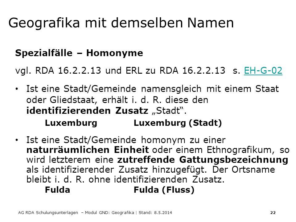 AG RDA Schulungsunterlagen – Modul GND: Geografika | Stand: 8.5.2014 22 Geografika mit demselben Namen Spezialfälle – Homonyme vgl. RDA 16.2.2.13 und