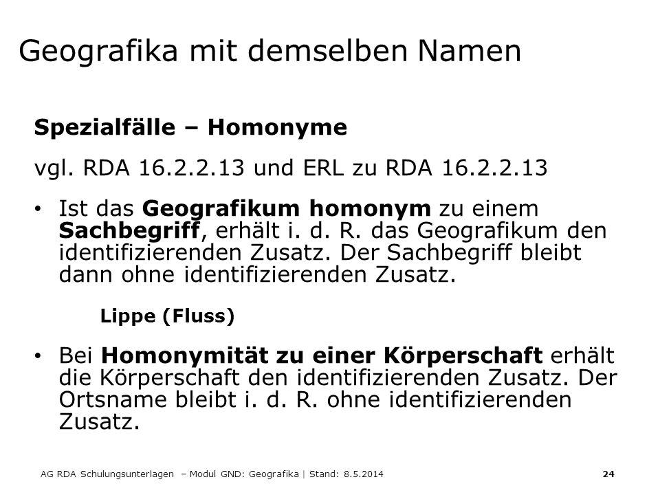 AG RDA Schulungsunterlagen – Modul GND: Geografika | Stand: 8.5.2014 24 Geografika mit demselben Namen Spezialfälle – Homonyme vgl. RDA 16.2.2.13 und