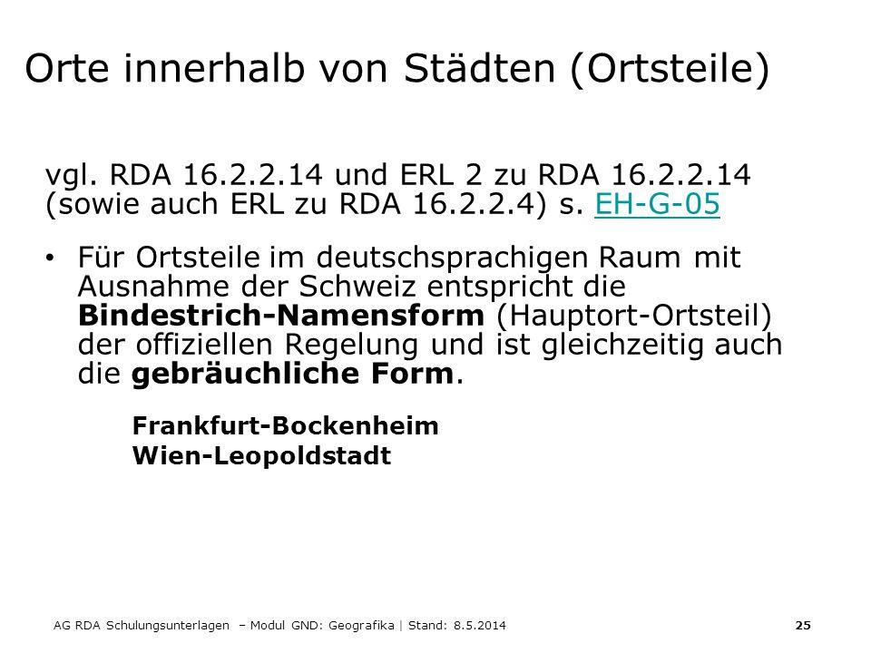 AG RDA Schulungsunterlagen – Modul GND: Geografika | Stand: 8.5.2014 25 Orte innerhalb von Städten (Ortsteile) vgl. RDA 16.2.2.14 und ERL 2 zu RDA 16.