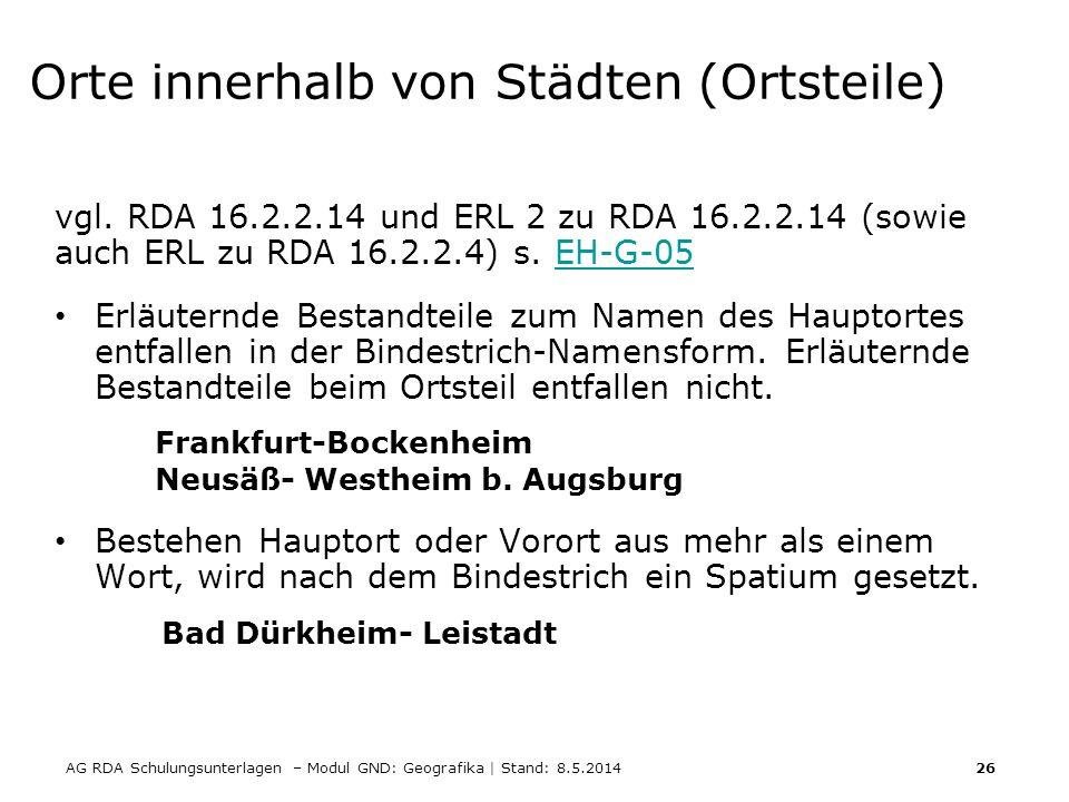 AG RDA Schulungsunterlagen – Modul GND: Geografika | Stand: 8.5.2014 26 Orte innerhalb von Städten (Ortsteile) vgl. RDA 16.2.2.14 und ERL 2 zu RDA 16.