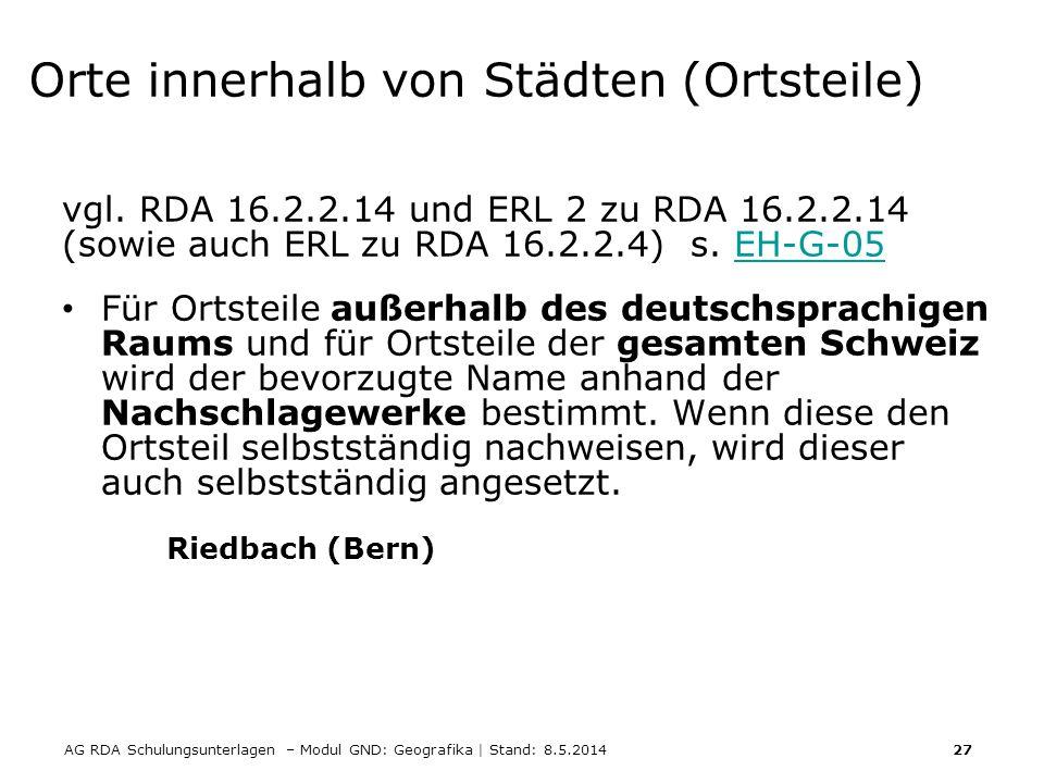 AG RDA Schulungsunterlagen – Modul GND: Geografika | Stand: 8.5.2014 27 Orte innerhalb von Städten (Ortsteile) vgl. RDA 16.2.2.14 und ERL 2 zu RDA 16.