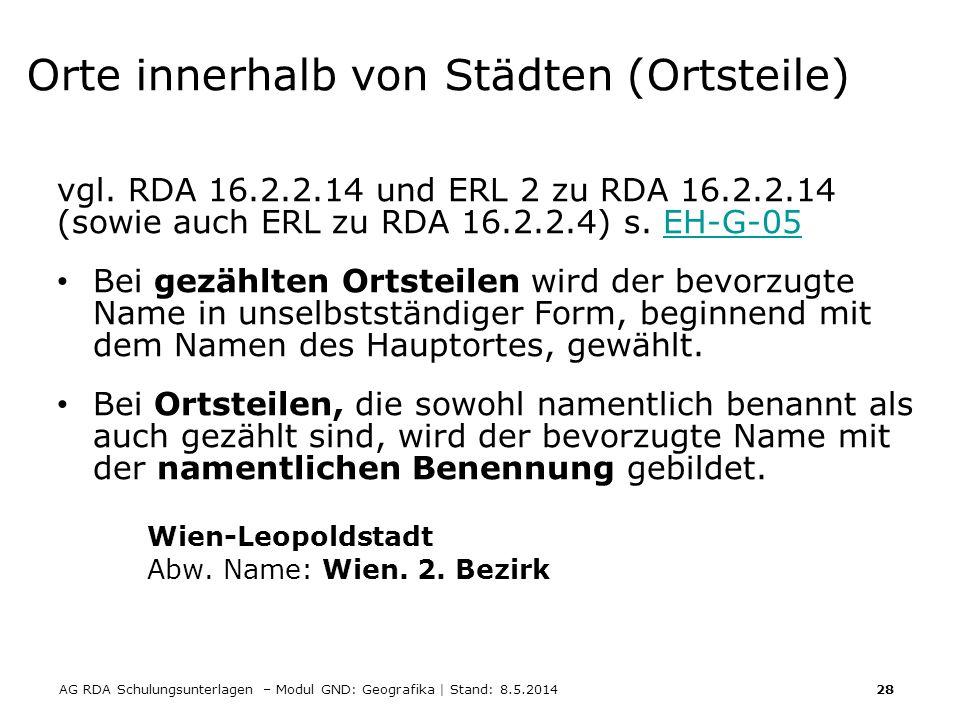 AG RDA Schulungsunterlagen – Modul GND: Geografika | Stand: 8.5.2014 28 Orte innerhalb von Städten (Ortsteile) vgl. RDA 16.2.2.14 und ERL 2 zu RDA 16.