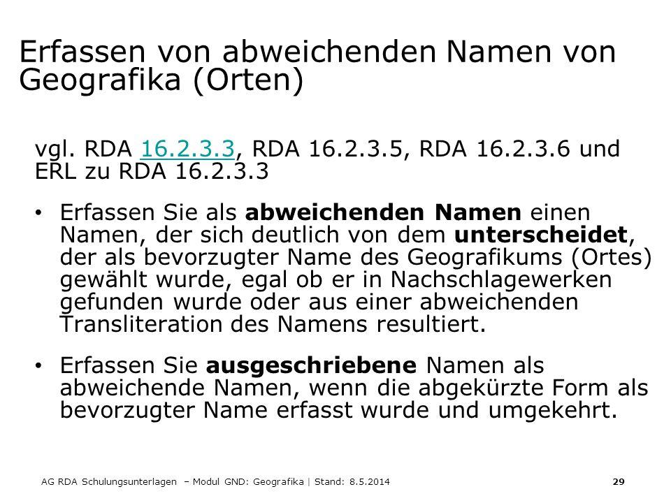 AG RDA Schulungsunterlagen – Modul GND: Geografika | Stand: 8.5.2014 29 Erfassen von abweichenden Namen von Geografika (Orten) vgl. RDA 16.2.3.3, RDA