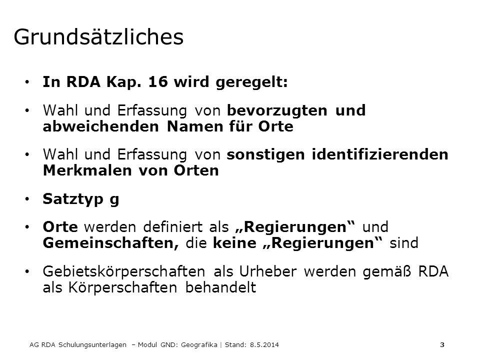 AG RDA Schulungsunterlagen – Modul GND: Geografika | Stand: 8.5.2014 3 Grundsätzliches In RDA Kap. 16 wird geregelt: Wahl und Erfassung von bevorzugte