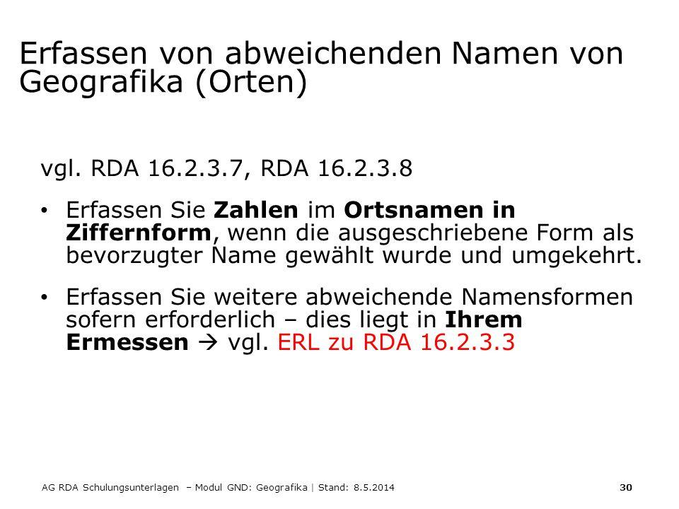 AG RDA Schulungsunterlagen – Modul GND: Geografika | Stand: 8.5.2014 30 Erfassen von abweichenden Namen von Geografika (Orten) vgl. RDA 16.2.3.7, RDA