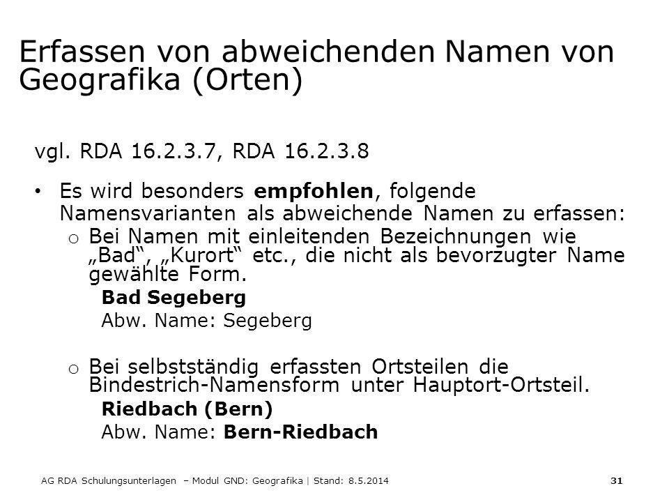 AG RDA Schulungsunterlagen – Modul GND: Geografika | Stand: 8.5.2014 31 Erfassen von abweichenden Namen von Geografika (Orten) vgl. RDA 16.2.3.7, RDA
