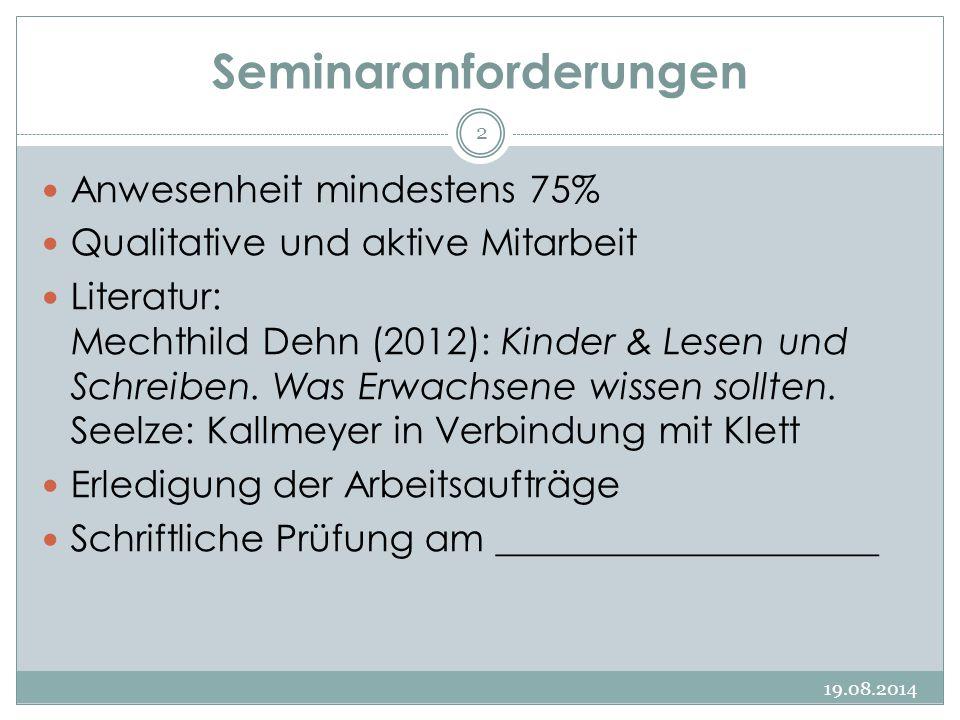 Seminaranforderungen 19.08.2014 2 Anwesenheit mindestens 75% Qualitative und aktive Mitarbeit Literatur: Mechthild Dehn (2012): Kinder & Lesen und Schreiben.
