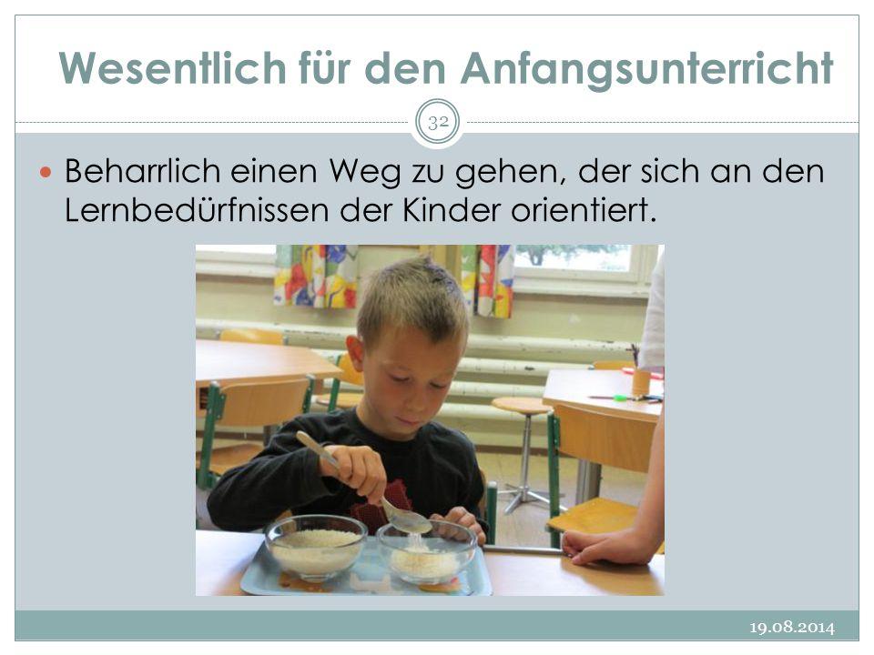 Wesentlich für den Anfangsunterricht 19.08.2014 32 Beharrlich einen Weg zu gehen, der sich an den Lernbedürfnissen der Kinder orientiert.