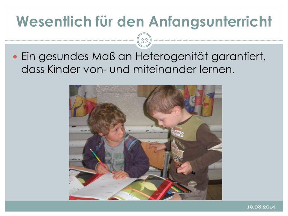 Wesentlich für den Anfangsunterricht 19.08.2014 33 Ein gesundes Maß an Heterogenität garantiert, dass Kinder von- und miteinander lernen.