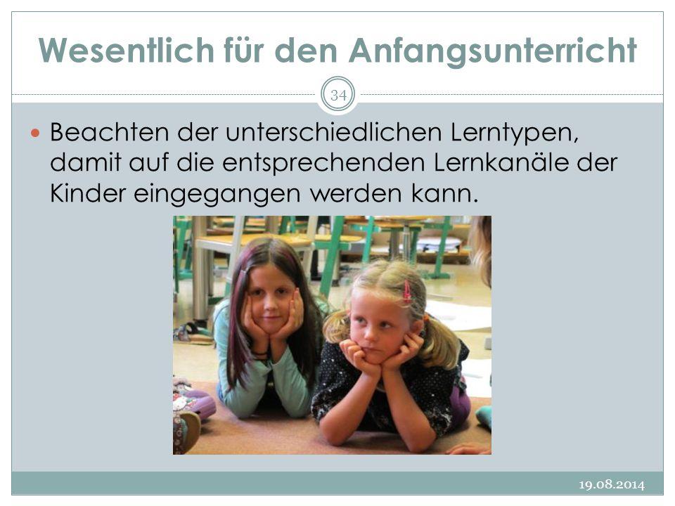 Wesentlich für den Anfangsunterricht 19.08.2014 34 Beachten der unterschiedlichen Lerntypen, damit auf die entsprechenden Lernkanäle der Kinder eingegangen werden kann.