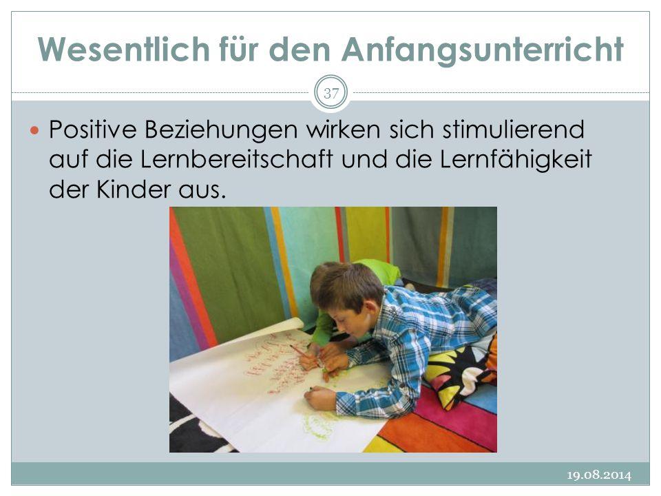 Wesentlich für den Anfangsunterricht 19.08.2014 37 Positive Beziehungen wirken sich stimulierend auf die Lernbereitschaft und die Lernfähigkeit der Kinder aus.