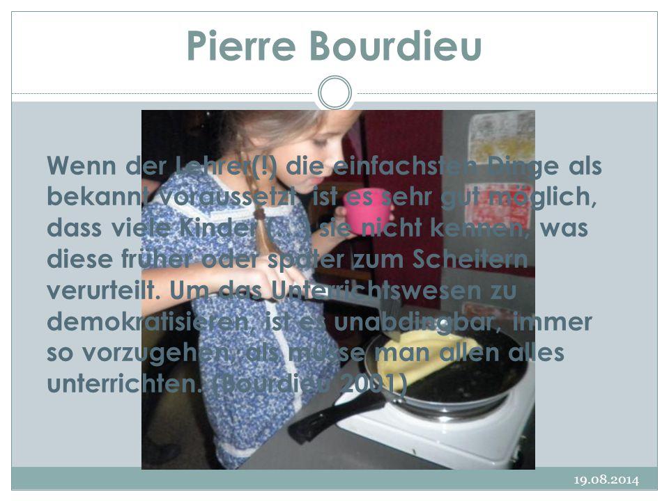 19.08.2014 Pierre Bourdieu Wenn der Lehrer(!) die einfachsten Dinge als bekannt voraussetzt, ist es sehr gut möglich, dass viele Kinder (…) sie nicht kennen, was diese früher oder später zum Scheitern verurteilt.