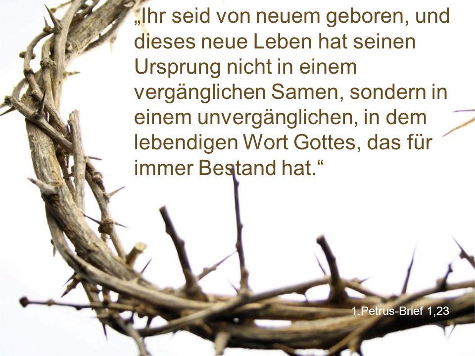 """1.Petrus-Brief 1,23 """"Ihr seid von neuem geboren, und dieses neue Leben hat seinen Ursprung nicht in einem vergänglichen Samen, sondern in einem unvergänglichen, in dem lebendigen Wort Gottes, das für immer Bestand hat."""