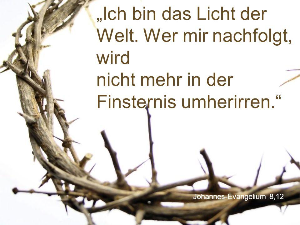 """Johannes-Evangelium 8,12 """"Ich bin das Licht der Welt. Wer mir nachfolgt, wird nicht mehr in der Finsternis umherirren."""""""