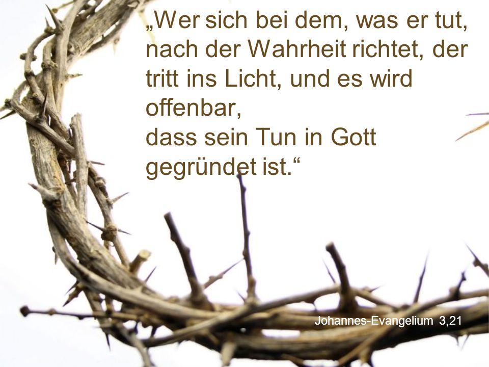 """Johannes-Evangelium 3,21 """"Wer sich bei dem, was er tut, nach der Wahrheit richtet, der tritt ins Licht, und es wird offenbar, dass sein Tun in Gott ge"""