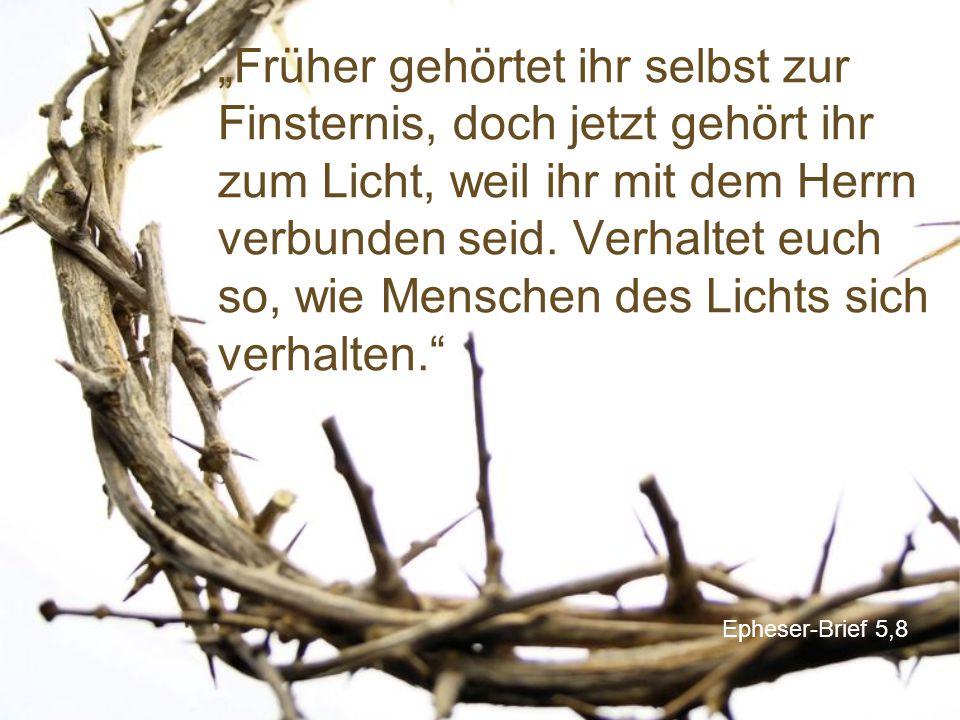 """Epheser-Brief 5,8 """"Früher gehörtet ihr selbst zur Finsternis, doch jetzt gehört ihr zum Licht, weil ihr mit dem Herrn verbunden seid. Verhaltet euch s"""