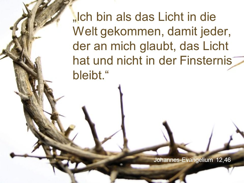 """Johannes-Evangelium 12,46 """"Ich bin als das Licht in die Welt gekommen, damit jeder, der an mich glaubt, das Licht hat und nicht in der Finsternis blei"""