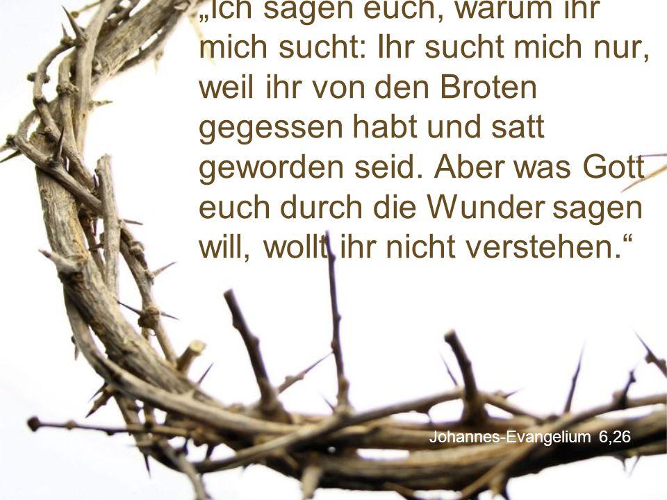 """Johannes-Evangelium 6,26 """"Ich sagen euch, warum ihr mich sucht: Ihr sucht mich nur, weil ihr von den Broten gegessen habt und satt geworden seid. Aber"""