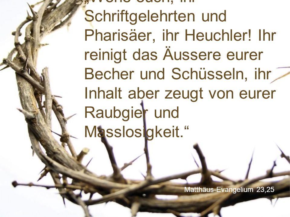 """Matthäus-Evangelium 23,25 """"Wehe euch, ihr Schriftgelehrten und Pharisäer, ihr Heuchler! Ihr reinigt das Äussere eurer Becher und Schüsseln, ihr Inhalt"""