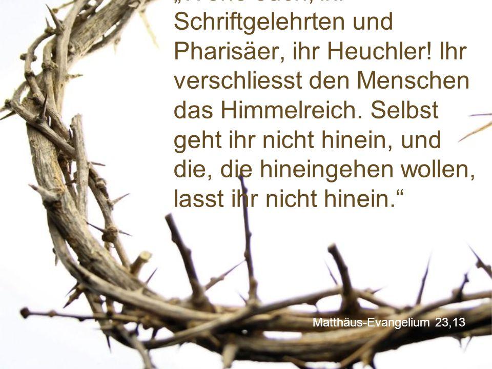"""Matthäus-Evangelium 23,13 """"Wehe euch, ihr Schriftgelehrten und Pharisäer, ihr Heuchler! Ihr verschliesst den Menschen das Himmelreich. Selbst geht ihr"""