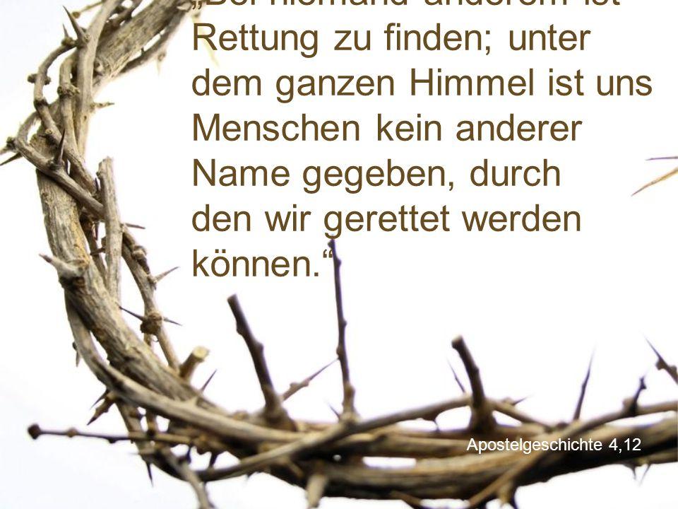 """Apostelgeschichte 4,12 """"Bei niemand anderem ist Rettung zu finden; unter dem ganzen Himmel ist uns Menschen kein anderer Name gegeben, durch den wir g"""