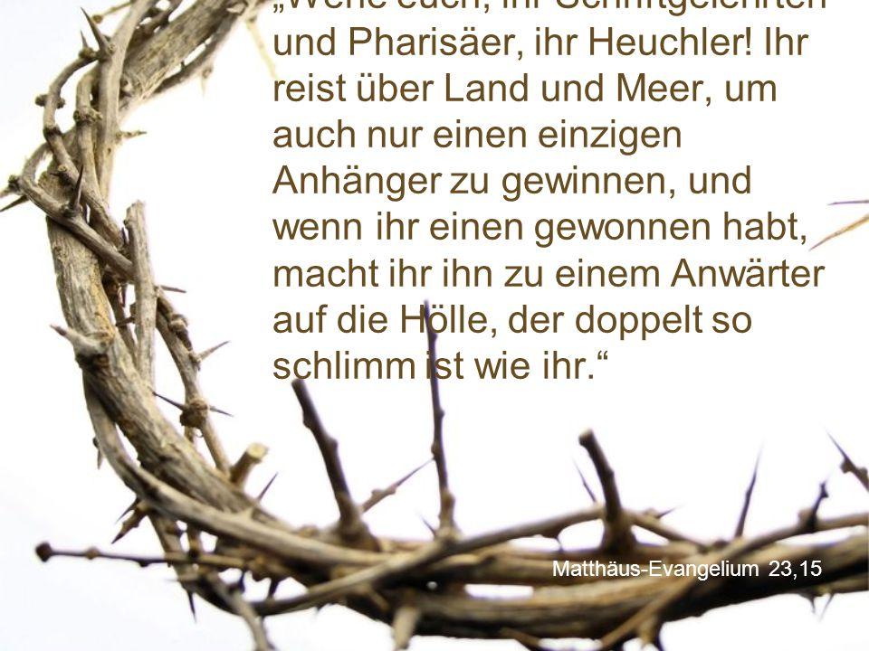 """Matthäus-Evangelium 23,15 """"Wehe euch, ihr Schriftgelehrten und Pharisäer, ihr Heuchler! Ihr reist über Land und Meer, um auch nur einen einzigen Anhän"""