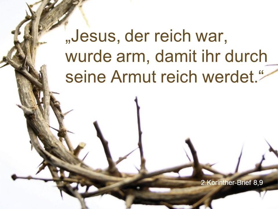 """2.Korinther-Brief 8,9 """"Jesus, der reich war, wurde arm, damit ihr durch seine Armut reich werdet."""""""