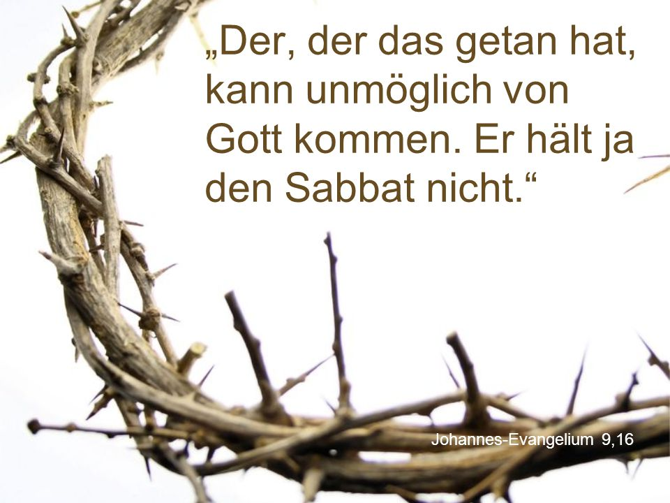 """Johannes-Evangelium 9,16 """"Der, der das getan hat, kann unmöglich von Gott kommen. Er hält ja den Sabbat nicht."""""""