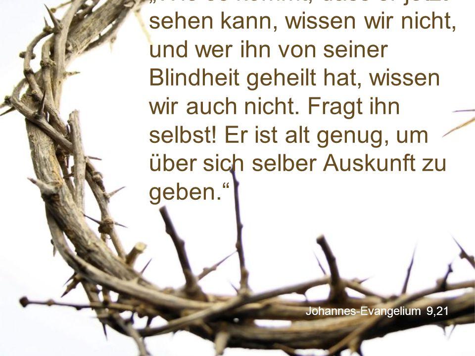"""Johannes-Evangelium 9,21 """"Wie es kommt, dass er jetzt sehen kann, wissen wir nicht, und wer ihn von seiner Blindheit geheilt hat, wissen wir auch nich"""