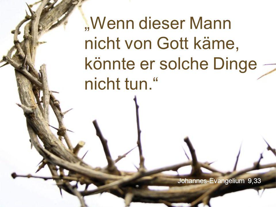 """Johannes-Evangelium 9,33 """"Wenn dieser Mann nicht von Gott käme, könnte er solche Dinge nicht tun."""""""