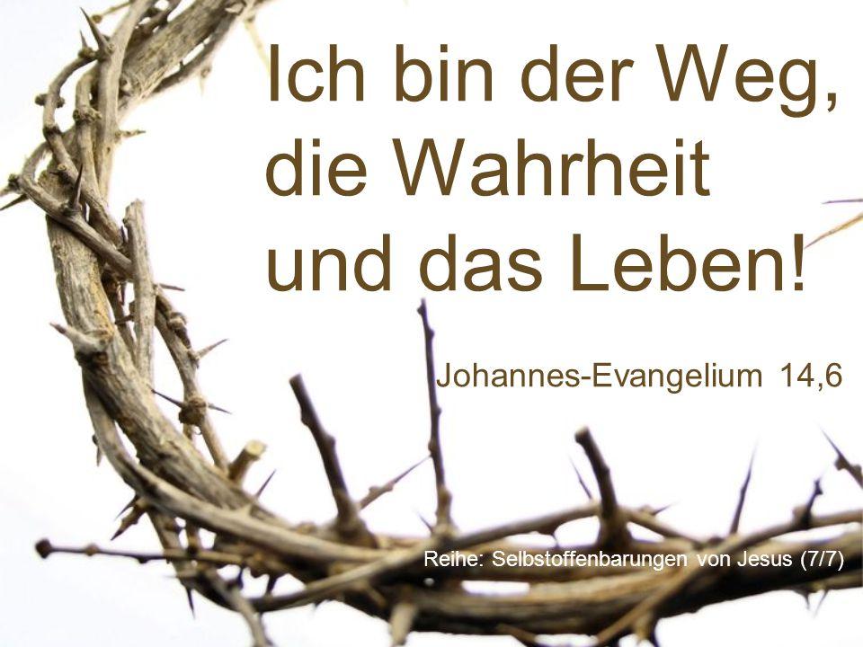 Ich bin der Weg, die Wahrheit und das Leben! Reihe: Selbstoffenbarungen von Jesus (7/7) Johannes-Evangelium 14,6