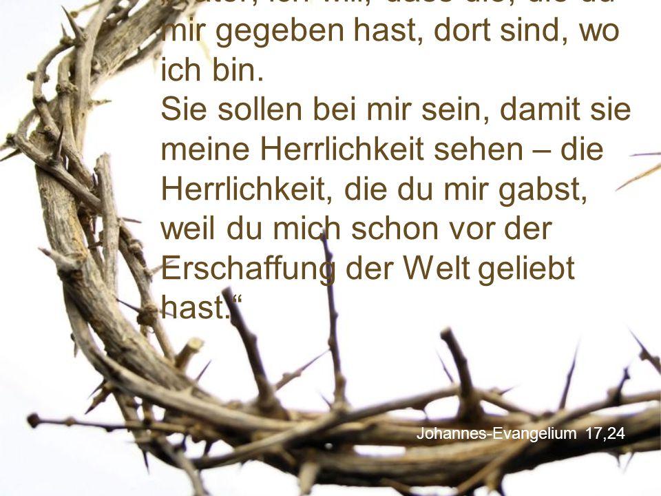 """Johannes-Evangelium 17,24 """"Vater, ich will, dass die, die du mir gegeben hast, dort sind, wo ich bin. Sie sollen bei mir sein, damit sie meine Herrlic"""