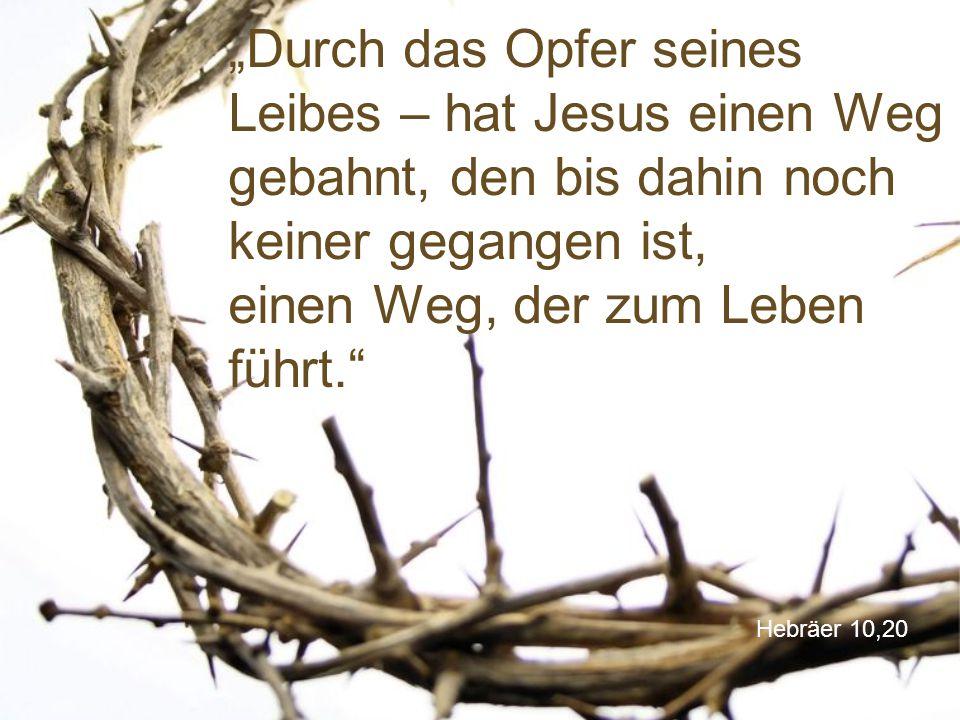 """Hebräer 10,20 """"Durch das Opfer seines Leibes – hat Jesus einen Weg gebahnt, den bis dahin noch keiner gegangen ist, einen Weg, der zum Leben führt."""""""