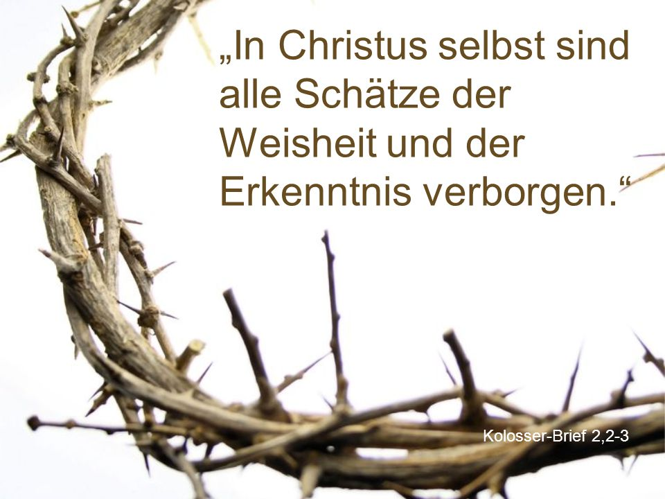 """Kolosser-Brief 2,2-3 """"In Christus selbst sind alle Schätze der Weisheit und der Erkenntnis verborgen."""""""