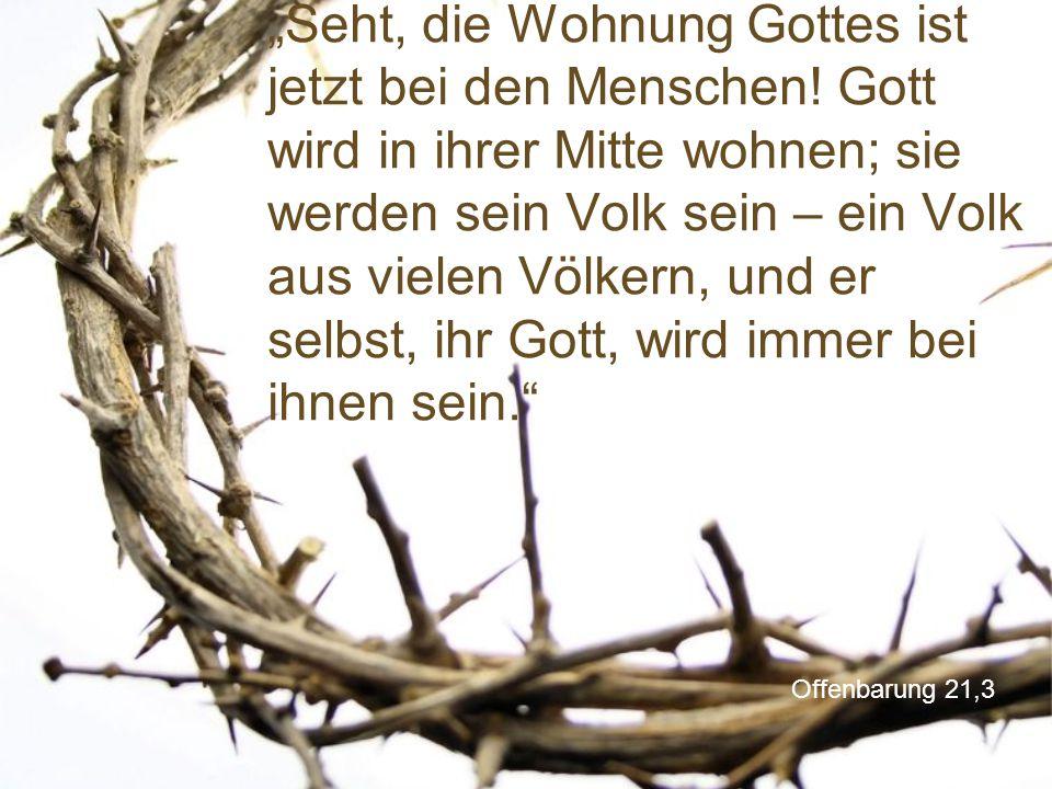 """Offenbarung 21,3 """"Seht, die Wohnung Gottes ist jetzt bei den Menschen! Gott wird in ihrer Mitte wohnen; sie werden sein Volk sein – ein Volk aus viele"""
