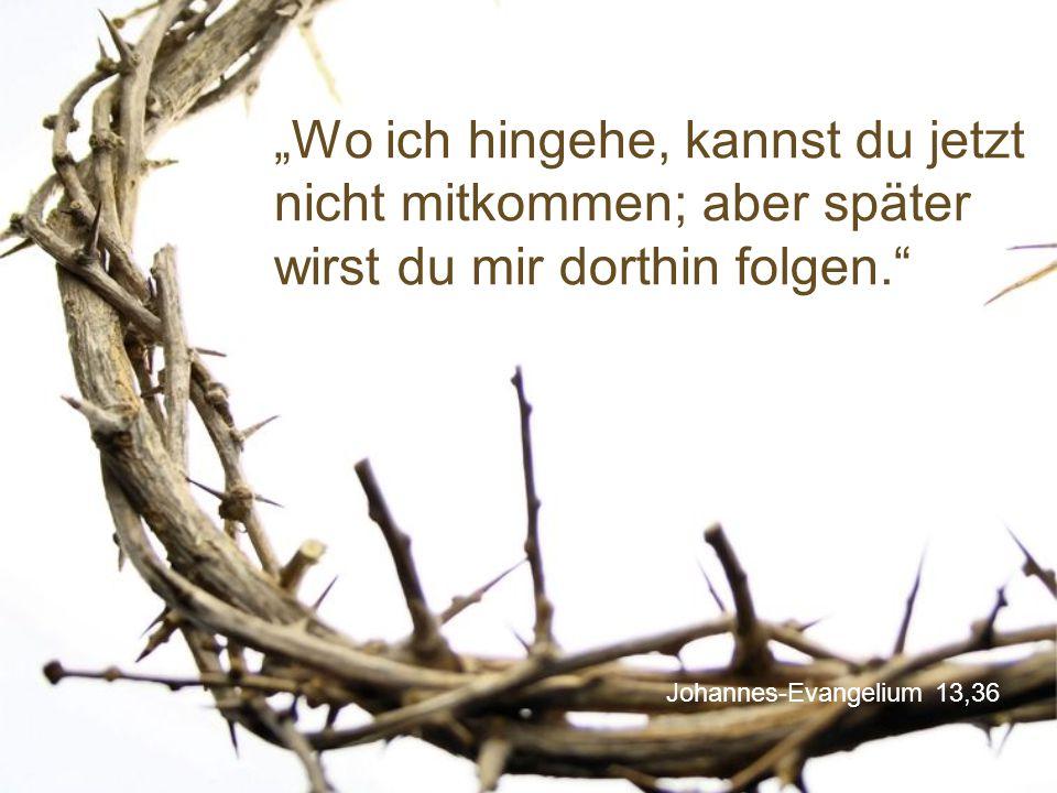 """Johannes-Evangelium 13,36 """"Wo ich hingehe, kannst du jetzt nicht mitkommen; aber später wirst du mir dorthin folgen."""""""