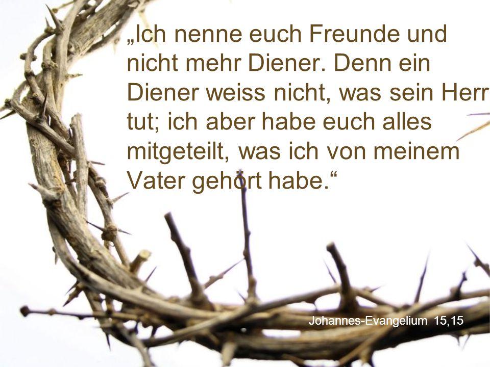 """Johannes-Evangelium 15,15 """"Ich nenne euch Freunde und nicht mehr Diener. Denn ein Diener weiss nicht, was sein Herr tut; ich aber habe euch alles mitg"""