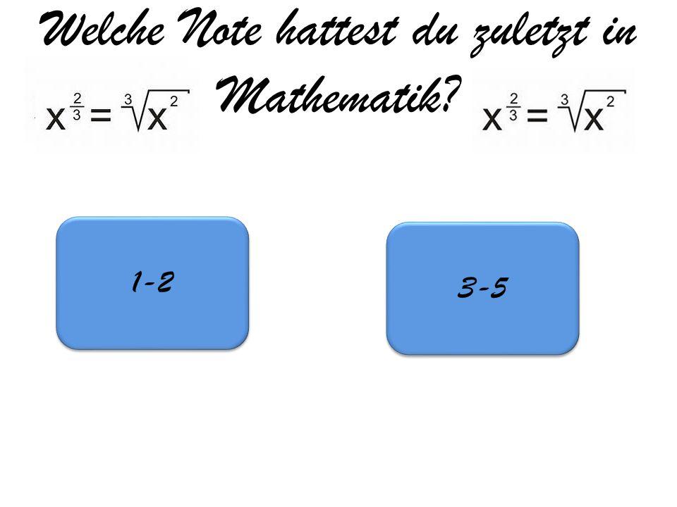 Welche Note hattest du zuletzt in Mathematik? 1-2 3-5