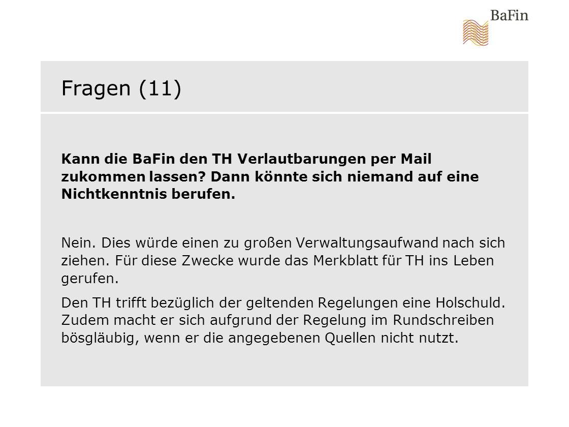 Fragen (11) Kann die BaFin den TH Verlautbarungen per Mail zukommen lassen? Dann könnte sich niemand auf eine Nichtkenntnis berufen. Nein. Dies würde