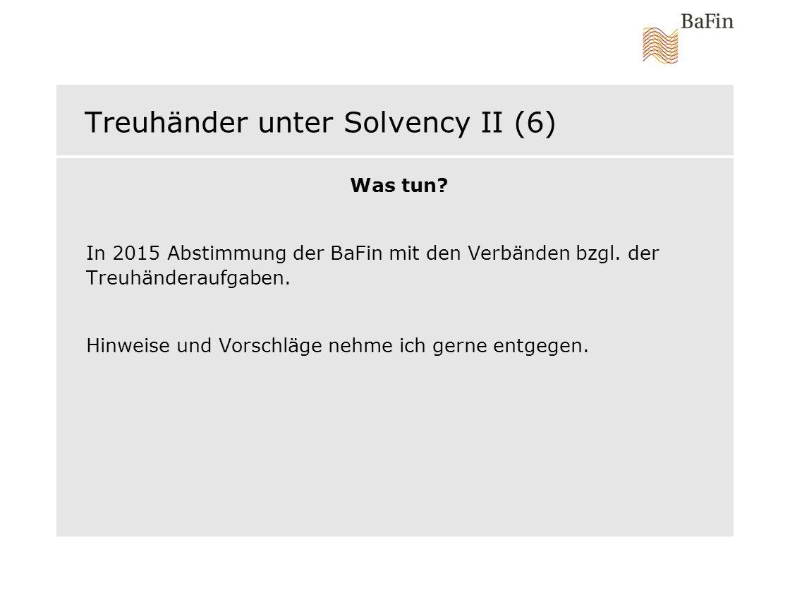Treuhänder unter Solvency II (6) Was tun? In 2015 Abstimmung der BaFin mit den Verbänden bzgl. der Treuhänderaufgaben. Hinweise und Vorschläge nehme i