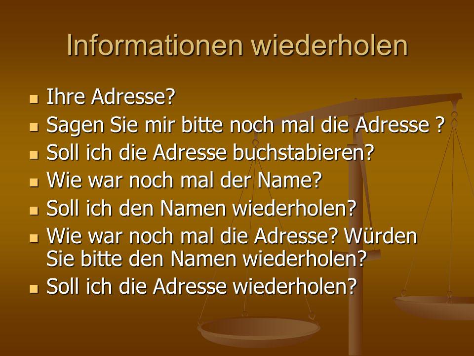 Informationen wiederholen Ihre Adresse? Ihre Adresse? Sagen Sie mir bitte noch mal die Adresse ? Sagen Sie mir bitte noch mal die Adresse ? Soll ich d