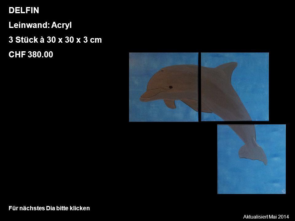 Aktualisiert Mai 2014 Für nächstes Dia bitte klicken DELFIN Leinwand: Acryl 3 Stück à 30 x 30 x 3 cm CHF 380.00