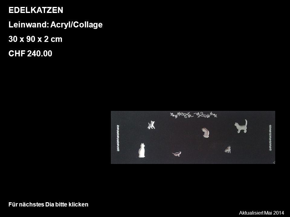 Aktualisiert Mai 2014 Für nächstes Dia bitte klicken EDELKATZEN Leinwand: Acryl/Collage 30 x 90 x 2 cm CHF 240.00
