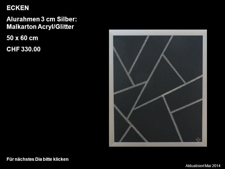Aktualisiert Mai 2014 Für nächstes Dia bitte klicken ECKEN Alurahmen 3 cm Silber: Malkarton Acryl/Glitter 50 x 60 cm CHF 330.00